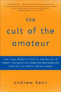 The Cult of the Amateur: How Blogs, Myspace, Youtube, and the Rest of Today's User-Generated Media Are Destroying Our Economy, Our Culture, and