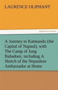 A Journey to Katmandu (the Capital of Napaul), with the Camp of Jung Bahadoor, Including a Sketch of the Nepaulese Ambassador at Home