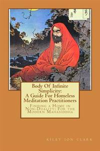 Body of Infinite Simplicity: A Guide for Homeless Meditation Practitioners: Finding a Home in Nonduality: For the Modern Mahasiddha