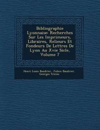 Bibliographie Lyonnaise: Recherches Sur Les Imprimeurs, Libraires, Relieurs Et Fondeurs De Lettres De Lyon Au Xvie Si¿cle, Volume 7