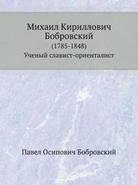 Mihail Kirillovich Bobrovskij (1785-1848)/ Uchenyj Slavist-Orientalist.
