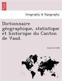 Dictionnaire GE Ographique, Statistique Et Historique Du Canton de Vaud.