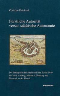 Furstliche Autoritat Versus Stadtische Autonomie: Die Pfalzgrafen Bei Rhein Und Ihre Stadte 1449 Bis 1618: Amberg, Mosbach, Nabburg Und Neustadt an De