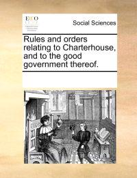 Rules and Orders Relating to Charterhouse, and to the Good Government Thereof.