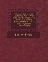 Wilhelm Der Grosse: Deutscher Kaiser Und K¿nig Von Preussen. Sein Leben Und Wirken, Zum Ged¿chtnis Seines Hundertj¿hrigen Geburtstages