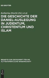 Die Geschichte der Daniel-Auslegung in Judentum, Christentum und Islam