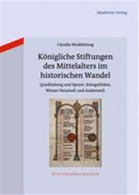 Königliche Stiftungen Des Mittelalters Im Historischen Wandel: Quedlinburg Und Speyer, Königsfelden, Wiener Neustadt Und Andernach