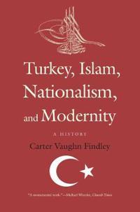 Turkey, Islam, Nationalism, and Modernity: A History, 1789-2007