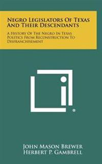 Negro Legislators of Texas and Their Descendants: A History of the Negro in Texas Politics from Reconstruction to Disfranchisement