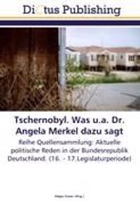 Tschernobyl. Was u.a. Dr. Angela Merkel dazu sagt