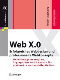 Web X.0: Erfolgreiches Webdesign Und Professionelle Webkonzepte: Gestaltungsstrategien, Styleguides Und Layouts Fur Stationare