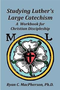 Studying Luther's Large Catechism: A Workbook for Christian Discipleship