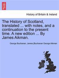 The History of Scotland, Translated ... with Notes, and a Continuation to the Present Time. Vol. V, a New Edition ... by James Aikman.