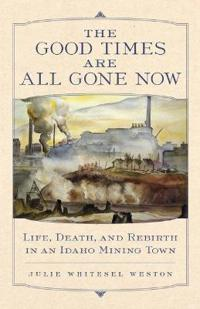The Good Times Are All Gone Now: Life, Death, and Rebirth in an Idaho Mining Town