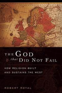 The God That Did Not Fail: How Religion Built and Sustains the West