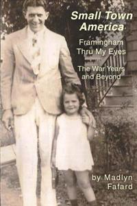 Small Town America Framingham Thru My Eyes: The War Years and Beyond