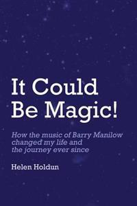 It Could Be Magic... How the Music of Barry Manilow Changed My Life!: And the Journey Ever Since...