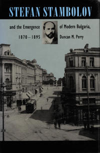 Stefan Stambolov and the Emergence of Modern Bulgaria, 1870-1895