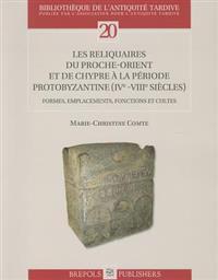 Les Reliquaires Du Proche-Orient Et de Chypre a la Periode Protobyzantine (IVe -VIIIe Siecles): Formes, Emplacements, Fonctions Et Cultes