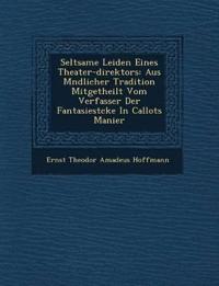 Seltsame Leiden Eines Theater-Direktors: Aus M Ndlicher Tradition Mitgetheilt Vom Verfasser Der Fantasiest Cke in Callots Manier