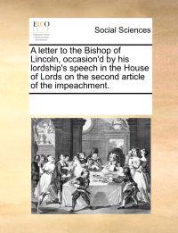 A Letter to the Bishop of Lincoln, Occasion'd by His Lordship's Speech in the House of Lords on the Second Article of the Impeachment.