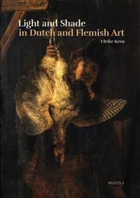 Light and Shade in Dutch and Flemish Art: A History of Chiaroscuro in Art Theory and Artistic Practice in the Netherlands of the Seventeenth and Eight