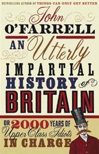 An Utterly Impartial History of Britain: Or 2000 Years of Upper-Class Idiots in Charge. John O'Farrell