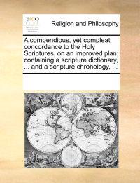 A Compendious, Yet Compleat Concordance to the Holy Scriptures, on an Improved Plan; Containing a Scripture Dictionary, ... and a Scripture Chronology, ...