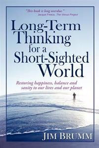 Long-Term Thinking for a Short-Sighted World: Restoring Happiness, Balance, and Sanity to Our Lives and Our Planet