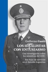 Los Idealistas Con Entusiasmo: Una Investigación Sobre Los Miembros del Gou. Sus Fojas de Servicios En El Ejército Argentino