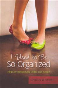 I Used to Be So Organized: Help for Reclaiming Order and Peace