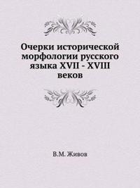 Ocherki Istoricheskoj Morfologii Russkogo Yazyka XVII - XVIII Vekov