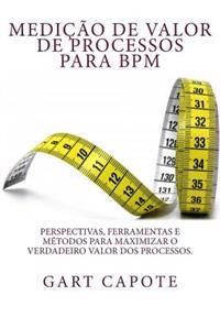 Medicao de Valor de Processos Para Bpm: Perspectivas, Ferramentas E Metodos Para Maximizar O Verdadeiro Valor DOS Processos.