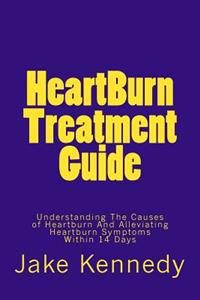 Heartburn Treatment Guide: Understanding the Causes of Heartburn and Alleviating Heartburn Symptoms Within 14 Days