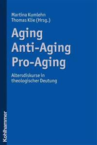 Aging - Anti-Aging - Pro-Aging: Altersdiskurse in Theologischer Deutung