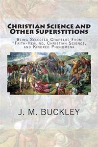 "Christian Science and Other Superstitions: Being Selected Chapters from ""Faith-Healing, Christian Science, and Kindred Phenomena"