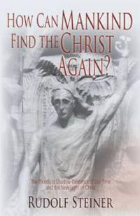 How Can Mankind Find the Christ Again?: The Threefold Shadow-Existence of Our Time and the New Light of Christ (Cw 187)