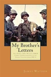 My Brother's Letters: Sgt. Robert Leroy Watson, Usmcr, Combat Cinematographer WW II
