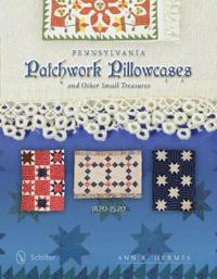 Pennsylvania Patchwork Pillowcases & Other Small Treasures: 1820-1920