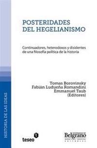 Posteridades del Hegelianismo: Continuadores, Heterodoxos y Disidentes de Una Filosofia Politica de La Historia