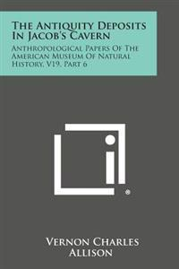 The Antiquity Deposits in Jacob's Cavern: Anthropological Papers of the American Museum of Natural History, V19, Part 6