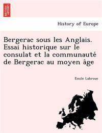 Bergerac Sous Les Anglais. Essai Historique Sur Le Consulat Et La Communaute de Bergerac Au Moyen a GE