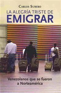 La Alegria Triste de Emigrar: Venezolanos Que Se Fueron a Norteamerica