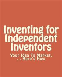Inventing for Independent Inventors: Your Idea to Market. . . Here's How