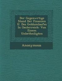 Der Gegenw Rtige Stand Der Finanzen U. Des Geldumlaufes in Oesterreich: Von Einem Unbetheiligten