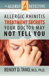 The Allergy Detective: Allergic Rhinitis Treatment Secrets Your Doctor May Not Tell You