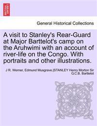 A Visit to Stanley's Rear-Guard at Major Barttelot's Camp on the Aruhwimi with an Account of River-Life on the Congo. with Portraits and Other Illus