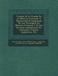 Tratado de La Prueba En Su Materia Criminal: O Esposici N[sic] Comparada de Los Principios En Materia Criminal y de Sus Diversas Aplicaciones En Alema