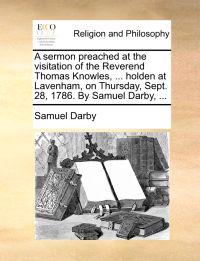 A Sermon Preached at the Visitation of the Reverend Thomas Knowles, ... Holden at Lavenham, on Thursday, Sept. 28, 1786. by Samuel Darby,
