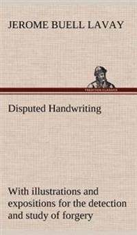 Disputed Handwriting an Exhaustive, Valuable, and Comprehensive Work Upon One of the Most Important Subjects of To-Day. with Illustrations and Expositions for the Detection and Study of Forgery by Handwriting of All Kinds